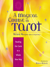 A Magical Course in Tarot Reading the Cards in a Whole New Way by Michele Morgan eBook